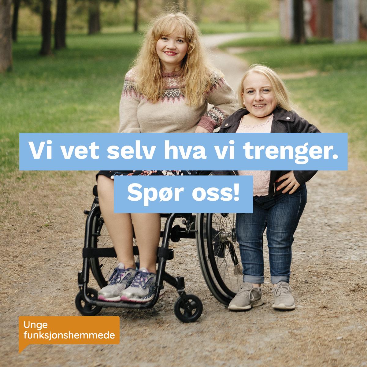 """To kvinner står på en grusvei og smiler mot kamera. Den ene er i rullestol. Midt i bildet står teksten """"Vi vet selv hva vi trenger. Spør oss!"""". I hjørnet synes Unge funksjonshemmedes logo."""