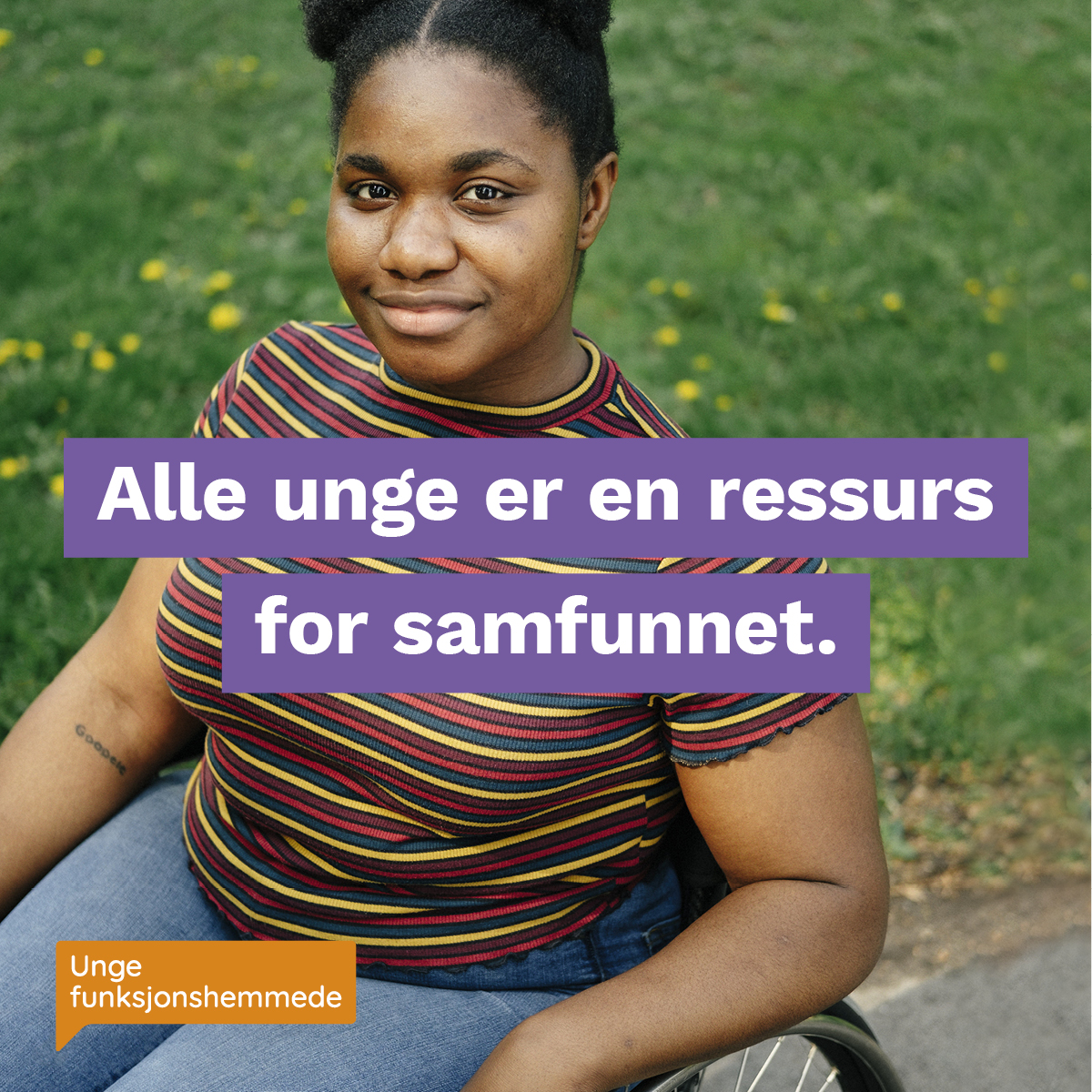 """Et nærbilde av en kvinne som smiler mot kamera. Midt i bildet står teksten """"Alle unge er en ressurs for samfunnet"""". I hjørnet synes Unge funksjonshemmedes logo."""