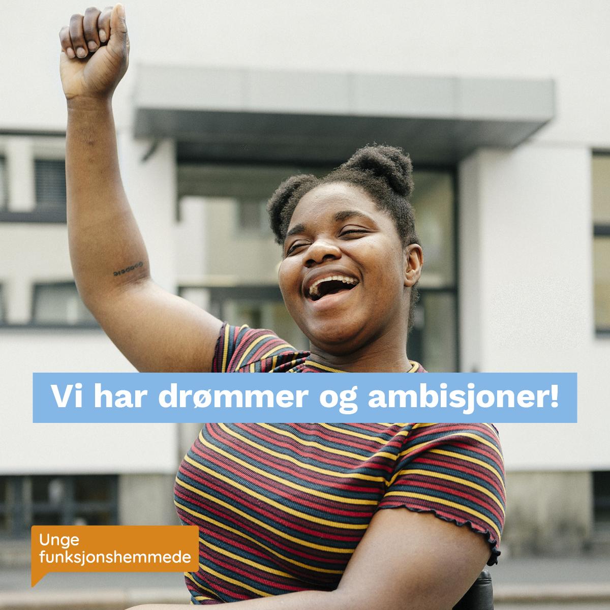 """Et nærbilde av en kvinne som jubler og løfter den ene armen opp i luften. Midt i bildet står teksten """"Vi har drømmer og ambisjoner!"""". I hjørnet synes Unge funksjonshemmedes logo."""